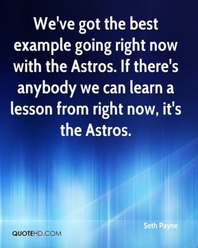 Seth Payne  - We've got the best example going right now with the Astros. If there's anybody we can learn a lesson from right now, it's the Astros.