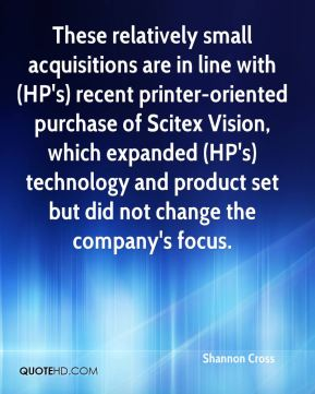 Shannon Cross  - These relatively small acquisitions are in line with (HP's) recent printer-oriented purchase of Scitex Vision, which expanded (HP's) technology and product set but did not change the company's focus.