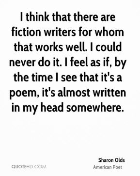 I think that there are fiction writers for whom that works well. I could never do it. I feel as if, by the time I see that it's a poem, it's almost written in my head somewhere.