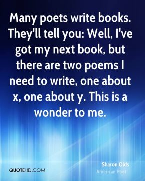 Many poets write books. They'll tell you: Well, I've got my next book, but there are two poems I need to write, one about x, one about y. This is a wonder to me.