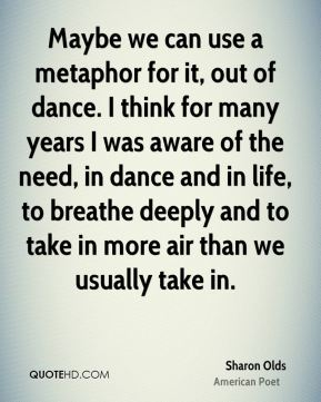Sharon Olds - Maybe we can use a metaphor for it, out of dance. I think for many years I was aware of the need, in dance and in life, to breathe deeply and to take in more air than we usually take in.