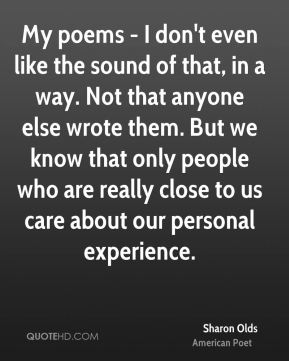 Sharon Olds - My poems - I don't even like the sound of that, in a way. Not that anyone else wrote them. But we know that only people who are really close to us care about our personal experience.
