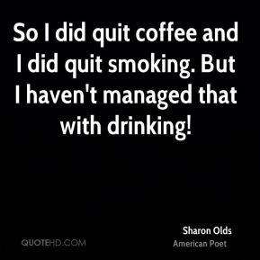 Sharon Olds - So I did quit coffee and I did quit smoking. But I haven't managed that with drinking!
