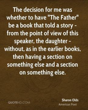 """The decision for me was whether to have """"The Father"""" be a book that told a story - from the point of view of this speaker, the daughter - without, as in the earlier books, then having a section on something else and a section on something else."""