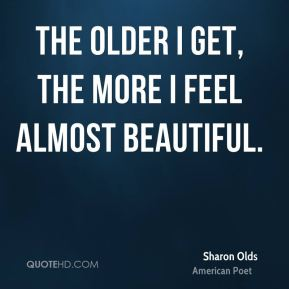 The older I get, the more I feel almost beautiful.