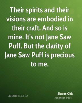 Sharon Olds - Their spirits and their visions are embodied in their craft. And so is mine. It's not Jane Saw Puff. But the clarity of Jane Saw Puff is precious to me.