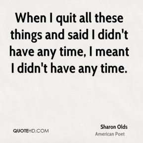 Sharon Olds - When I quit all these things and said I didn't have any time, I meant I didn't have any time.