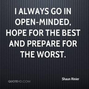 I always go in open-minded, hope for the best and prepare for the worst.