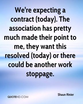 We're expecting a contract (today). The association has pretty much made their point to me, they want this resolved (today) or there could be another work stoppage.
