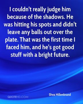 Shea Hillenbrand  - I couldn't really judge him because of the shadows. He was hitting his spots and didn't leave any balls out over the plate. That was the first time I faced him, and he's got good stuff with a bright future.