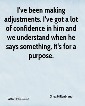Shea Hillenbrand  - I've been making adjustments. I've got a lot of confidence in him and we understand when he says something, it's for a purpose.