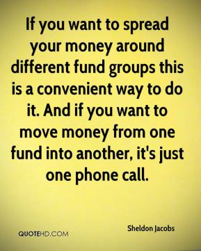Sheldon Jacobs  - If you want to spread your money around different fund groups this is a convenient way to do it. And if you want to move money from one fund into another, it's just one phone call.