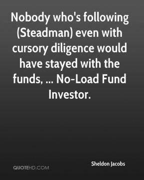 Sheldon Jacobs  - Nobody who's following (Steadman) even with cursory diligence would have stayed with the funds, ... No-Load Fund Investor.