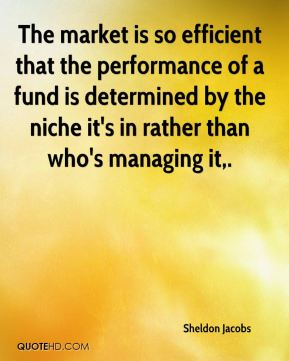 Sheldon Jacobs  - The market is so efficient that the performance of a fund is determined by the niche it's in rather than who's managing it.