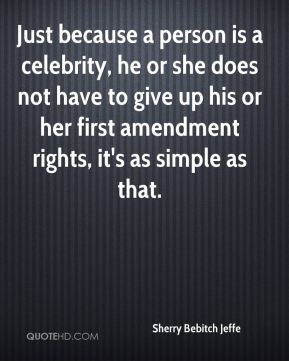 Just because a person is a celebrity, he or she does not have to give up his or her first amendment rights, it's as simple as that.