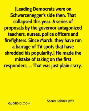 [Leading Democrats were on Schwarzenegger's side then. That collapsed this year. A series of proposals by the governor antagonized teachers, nurses, police officers and firefighters. Since March, they have run a barrage of TV spots that have shredded his popularity.] He made the mistake of taking on the first responders, ... That was just plain crazy.