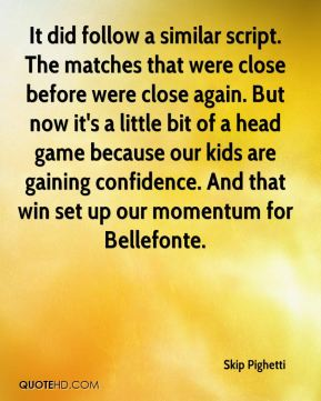 Skip Pighetti  - It did follow a similar script. The matches that were close before were close again. But now it's a little bit of a head game because our kids are gaining confidence. And that win set up our momentum for Bellefonte.