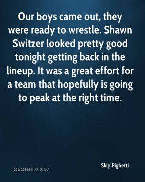 Skip Pighetti  - Our boys came out, they were ready to wrestle. Shawn Switzer looked pretty good tonight getting back in the lineup. It was a great effort for a team that hopefully is going to peak at the right time.