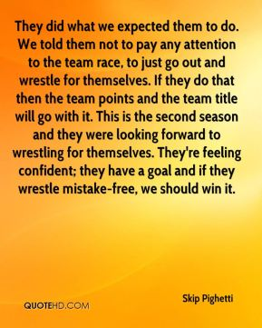 Skip Pighetti  - They did what we expected them to do. We told them not to pay any attention to the team race, to just go out and wrestle for themselves. If they do that then the team points and the team title will go with it. This is the second season and they were looking forward to wrestling for themselves. They're feeling confident; they have a goal and if they wrestle mistake-free, we should win it.