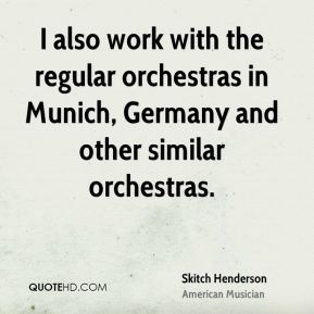 Skitch Henderson - I also work with the regular orchestras in Munich, Germany and other similar orchestras.