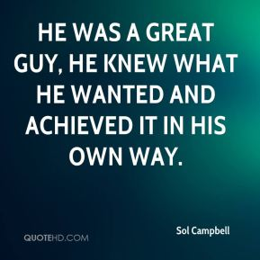 Sol Campbell  - He was a great guy, he knew what he wanted and achieved it in his own way.