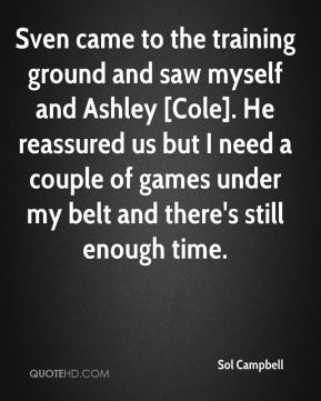 Sol Campbell  - Sven came to the training ground and saw myself and Ashley [Cole]. He reassured us but I need a couple of games under my belt and there's still enough time.