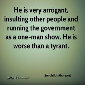 Sondhi Limthongkul  - He is very arrogant, insulting other people and running the government as a one-man show. He is worse than a tyrant.