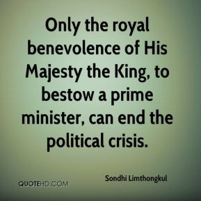 Sondhi Limthongkul  - Only the royal benevolence of His Majesty the King, to bestow a prime minister, can end the political crisis.