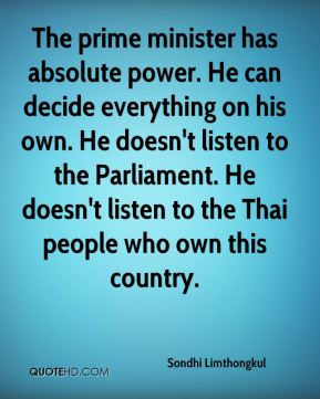 The prime minister has absolute power. He can decide everything on his own. He doesn't listen to the Parliament. He doesn't listen to the Thai people who own this country.