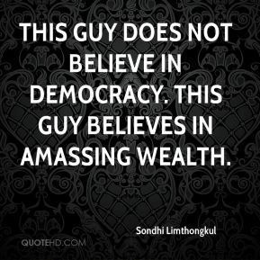 This guy does not believe in democracy. This guy believes in amassing wealth.
