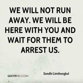 We will not run away. We will be here with you and wait for them to arrest us.