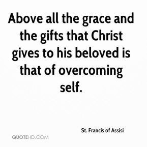 St. Francis of Assisi  - Above all the grace and the gifts that Christ gives to his beloved is that of overcoming self.
