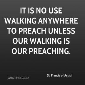 St. Francis of Assisi  - It is no use walking anywhere to preach unless our walking is our preaching.