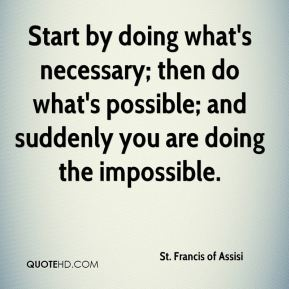 St. Francis of Assisi  - Start by doing what's necessary; then do what's possible; and suddenly you are doing the impossible.