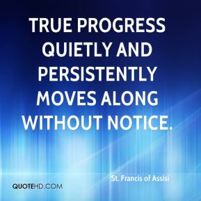 St. Francis of Assisi  - True progress quietly and persistently moves along without notice.