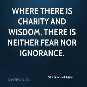St. Francis of Assisi  - Where there is charity and wisdom, there is neither fear nor ignorance.