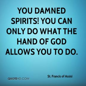 St. Francis of Assisi  - You damned spirits! You can only do what the hand of God allows you to do.