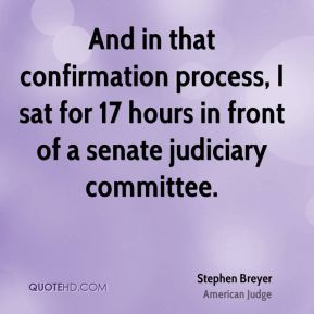 Stephen Breyer - And in that confirmation process, I sat for 17 hours in front of a senate judiciary committee.