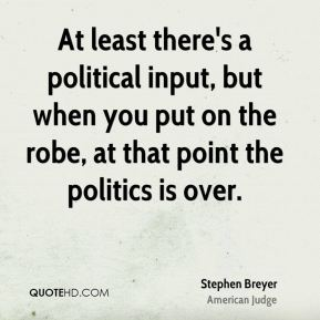 At least there's a political input, but when you put on the robe, at that point the politics is over.