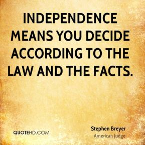 Independence means you decide according to the law and the facts.