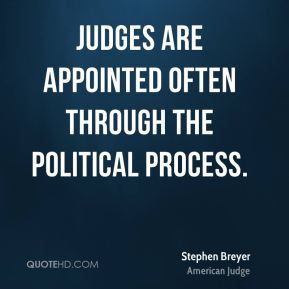 Stephen Breyer - Judges are appointed often through the political process.