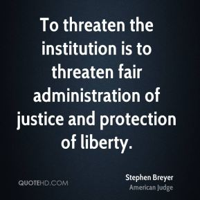 Stephen Breyer - To threaten the institution is to threaten fair administration of justice and protection of liberty.