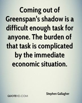 Stephen Gallagher  - Coming out of Greenspan's shadow is a difficult enough task for anyone. The burden of that task is complicated by the immediate economic situation.