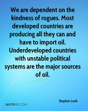 We are dependent on the kindness of rogues. Most developed countries are producing all they can and have to import oil. Underdeveloped countries with unstable political systems are the major sources of oil.