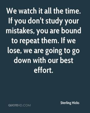Sterling Hicks  - We watch it all the time. If you don't study your mistakes, you are bound to repeat them. If we lose, we are going to go down with our best effort.