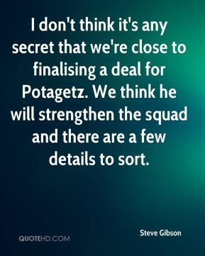 Steve Gibson  - I don't think it's any secret that we're close to finalising a deal for Potagetz. We think he will strengthen the squad and there are a few details to sort.