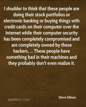 Steve Gibson  - I shudder to think that these people are doing their stock portfolios or electronic banking or buying things with credit cards on their computer over the Internet while their computer security has been completely compromised and are completely owned by these hackers, ... These people have something bad in their machines and they probably don't even realize it.