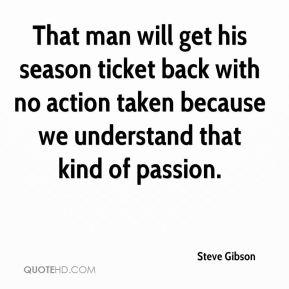 Steve Gibson  - That man will get his season ticket back with no action taken because we understand that kind of passion.