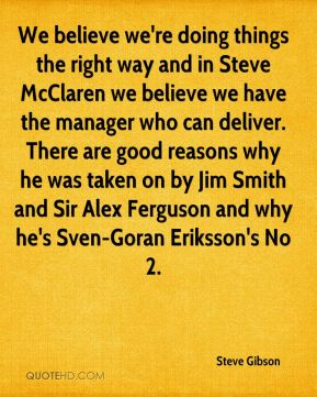 We believe we're doing things the right way and in Steve McClaren we believe we have the manager who can deliver. There are good reasons why he was taken on by Jim Smith and Sir Alex Ferguson and why he's Sven-Goran Eriksson's No 2.