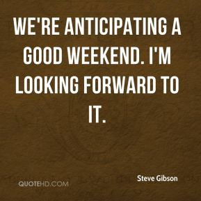 We're anticipating a good weekend. I'm looking forward to it.